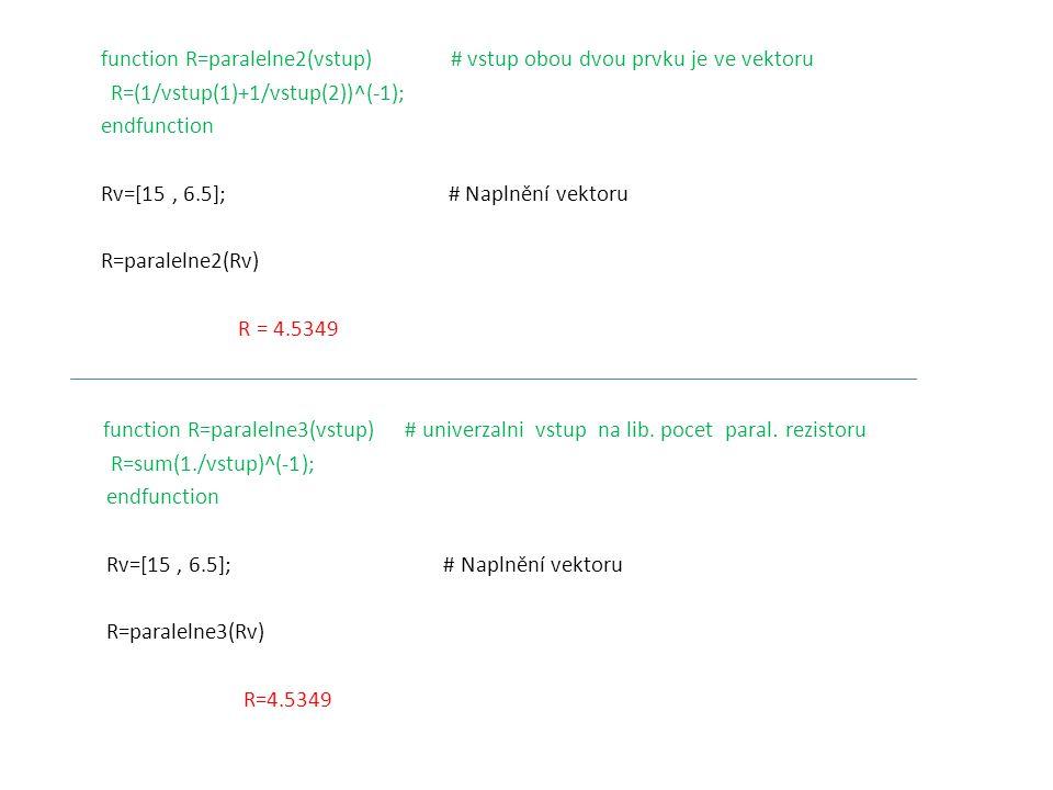 function R=paralelne2(vstup) # vstup obou dvou prvku je ve vektoru R=(1/vstup(1)+1/vstup(2))^(-1); endfunction Rv=[15 , 6.5]; # Naplnění vektoru R=paralelne2(Rv) R = 4.5349 function R=paralelne3(vstup) # univerzalni vstup na lib.